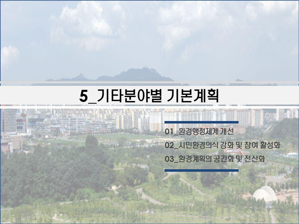 5_ 기타분야별 기본계획 01_ 환경행정체계 개선 02_ 시민환경의식 강화 및 참여 활성화 03_ 환경계획의 공간화 및 전산화