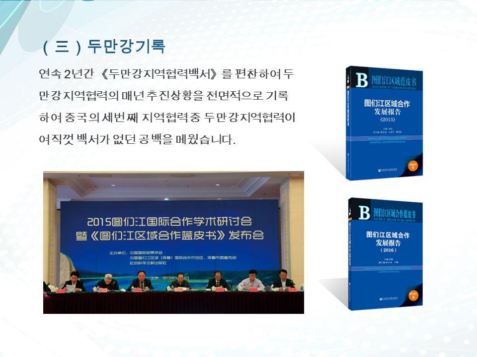 연속 2 년간 《두만강지역협력백서》를 편찬하여 두 만강지역협력의 매년 추진상황을 전면적으로 기록 하여 중국의 세번 째 지역협력 중 두만강지역협력이 여직껏 백서가 없던 공백을 메웠습니다.