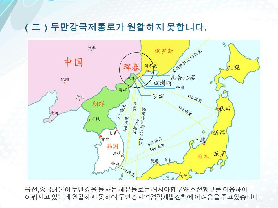 목전, 중국화물이 두만강을 통하는 해운통로는 러시아항구와 조선항구를 이용하여 이뤄지고 있는데 원활하지 못하여 두만강지역협력개발진척에 어려움을 주고있습니다.