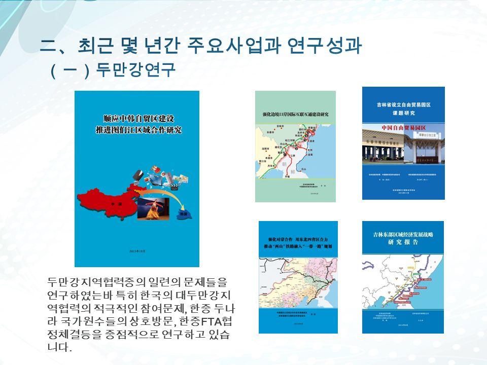 두만강지역협력중의 일련의 문제들을 연구하였는바 특히 한국의 대두만강지 역협력의 적극적인 참여문제, 한중 두나 라 국가원수들의 상호방문, 한중 FTA 협 정체결등을 중점적으로 연구하고 있습 니다.