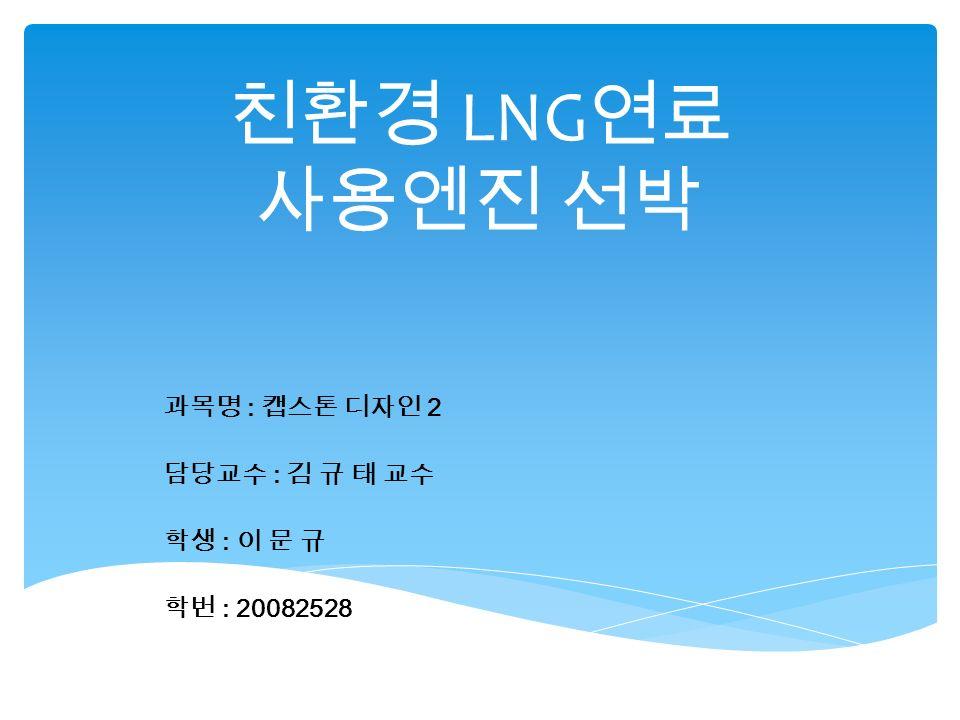 친환경 LNG 연료 사용엔진 선박 과목명 : 캡스톤 디자인 2 담당교수 : 김 규 태 교수 학생 : 이 문 규 학번 : 20082528