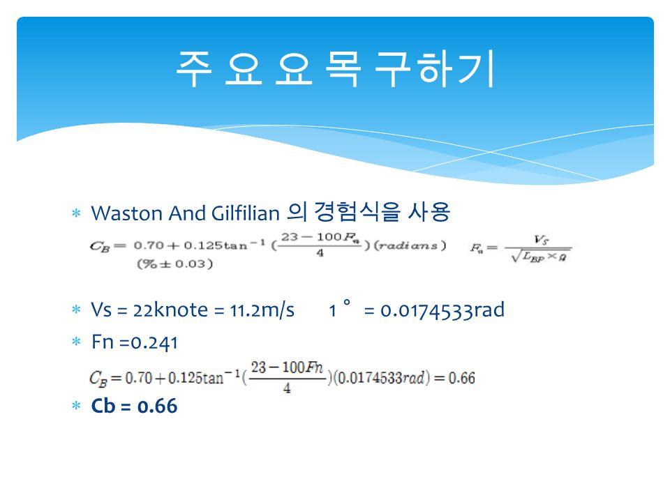  Waston And Gilfilian 의 경험식을 사용  Vs = 22knote = 11.2m/s 1 〫 = 0.0174533rad  Fn =0.241  Cb = 0.66 주 요 요 목 구하기
