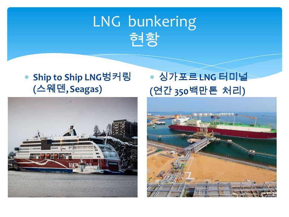 LNG bunkering 현황  Ship to Ship LNG 벙커링 ( 스웨덴, Seagas)  싱가포르 LNG 터미널 ( 연간 350 백만톤 처리 )