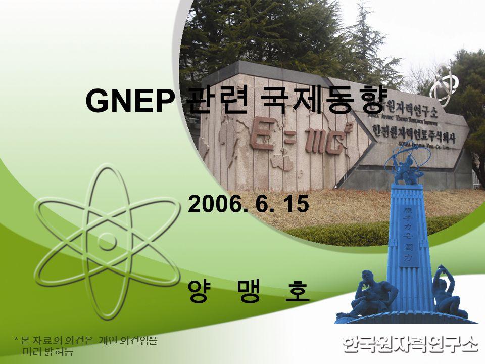 GNEP 관련 국제동향 2006. 6. 15 양 맹 호 * 본 자료의 의견은 개인 의견임을 미리 밝혀둠