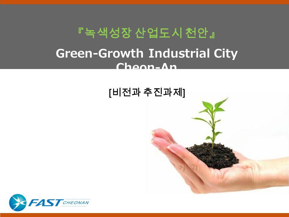 『녹색성장 산업도시 천안』 Green-Growth Industrial City Cheon-An [ 비전과 추진과제 ]