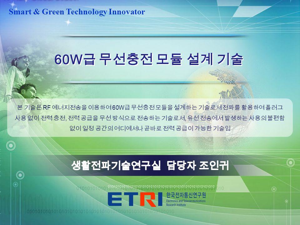 -0--0- 경선추 Smart & Green Technology Innovator 60W 급 무선충전 모듈 설계 기술 본 기술은 RF 에너지전송을 이용하여 60W 급 무선충전 모듈을 설계하는 기술로서 전파를 활용하여 플러그 사용 없이 전력 충전, 전력 공급을 무선 방식으로 전송하는 기술로서, 유선 전송에서 발생하는 사용의 불편함 없이 일정 공간의 어디에서나 곧바로 전력 공급이 가능한 기술임