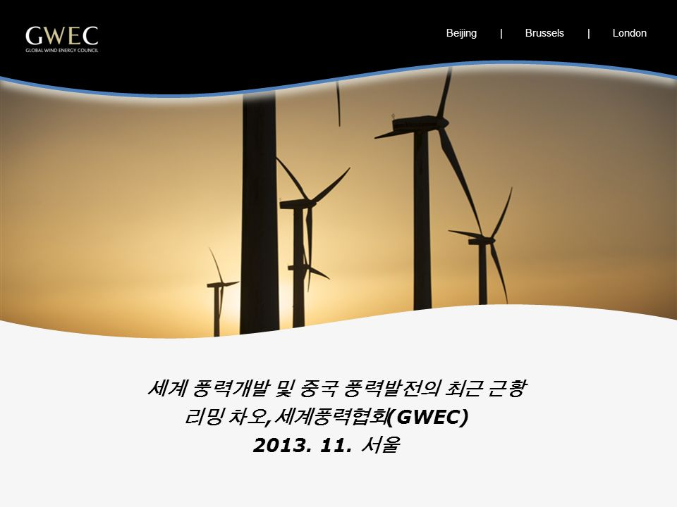 Beijing | Brussels | London 세계 풍력개발 및 중국 풍력발전의 최근 근황 리밍 차오, 세계풍력협회 (GWEC) 2013. 11. 서울