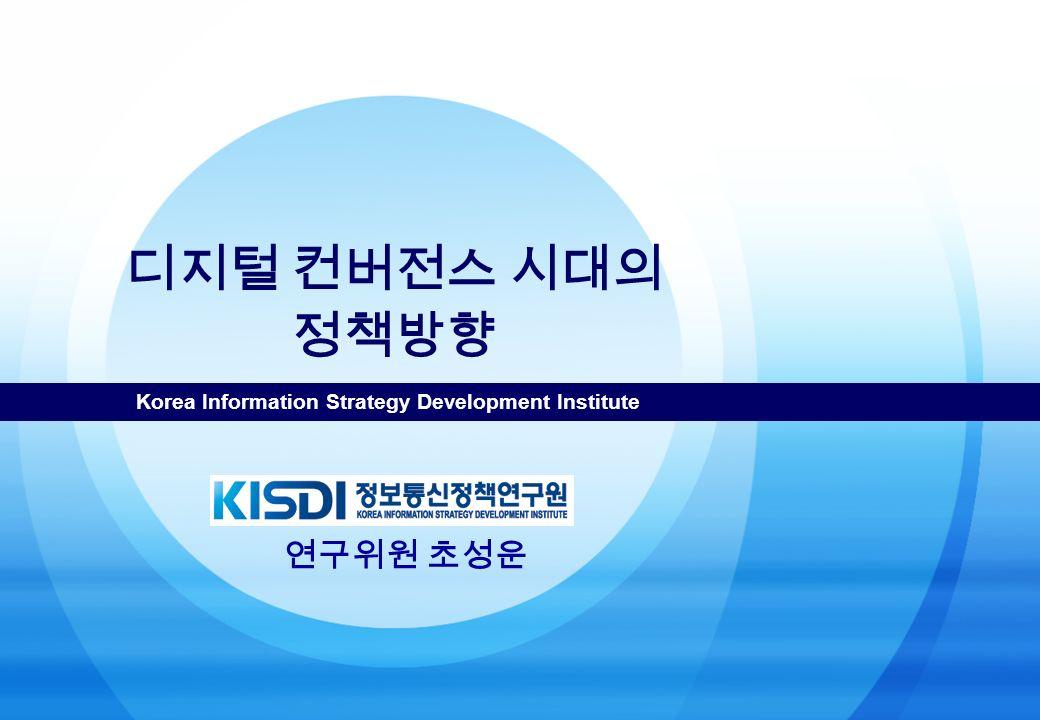 Korea Information Strategy Development Institute 디지털 컨버전스 시대의 정책방향 연구위원 초성운
