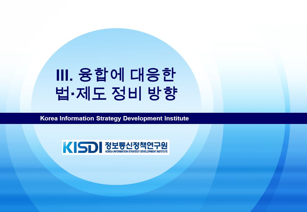 Korea Information Strategy Development Institute III. 융합에 대응한 법  제도 정비 방향