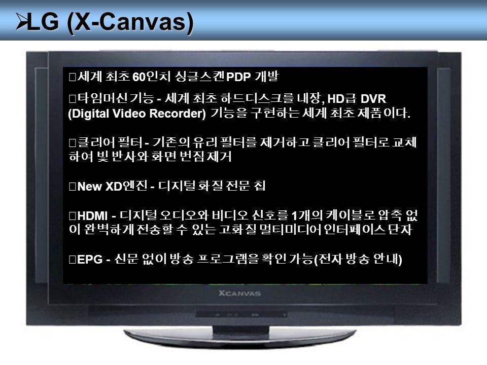  LG (X-Canvas) ◎세계 최초 60 인치 싱글스캔 PDP 개발 ◎타임머신 기능 - 세계 최초 하드디스크를 내장, HD 급 DVR (Digital Video Recorder) 기능을 구현하는 세계 최초 제품이다.
