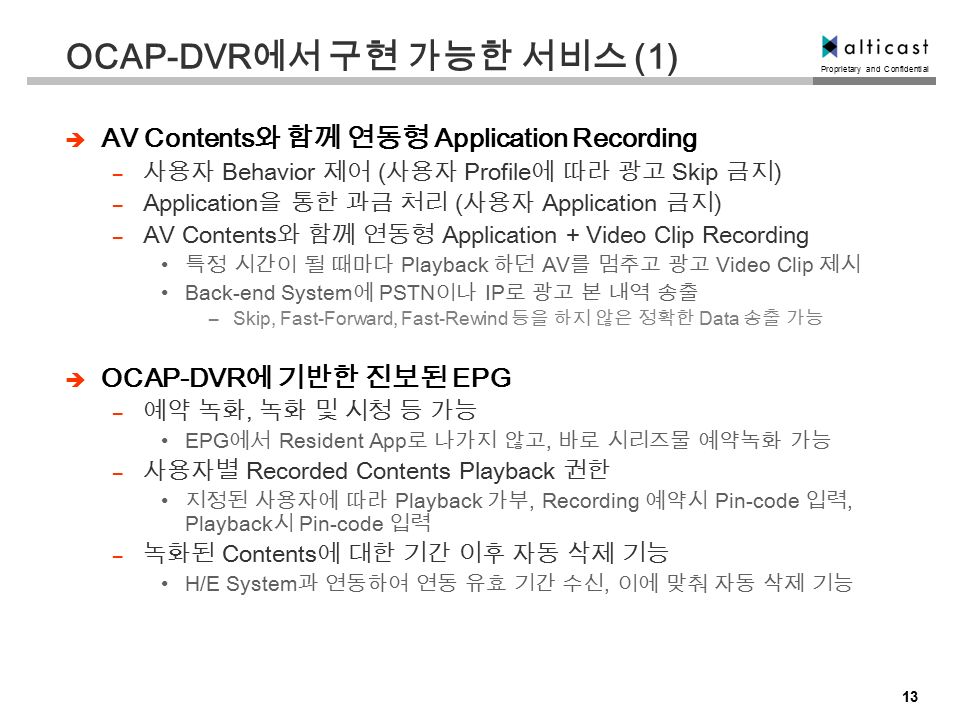 Proprietary and Confidential 13 OCAP-DVR 에서 구현 가능한 서비스 (1)  AV Contents 와 함께 연동형 Application Recording – 사용자 Behavior 제어 ( 사용자 Profile 에 따라 광고 Skip 금지 ) – Application 을 통한 과금 처리 ( 사용자 Application 금지 ) – AV Contents 와 함께 연동형 Application + Video Clip Recording 특정 시간이 될 때마다 Playback 하던 AV 를 멈추고 광고 Video Clip 제시 Back-end System 에 PSTN 이나 IP 로 광고 본 내역 송출 –Skip, Fast-Forward, Fast-Rewind 등을 하지 않은 정확한 Data 송출 가능  OCAP-DVR 에 기반한 진보된 EPG – 예약 녹화, 녹화 및 시청 등 가능 EPG 에서 Resident App 로 나가지 않고, 바로 시리즈물 예약녹화 가능 – 사용자별 Recorded Contents Playback 권한 지정된 사용자에 따라 Playback 가부, Recording 예약시 Pin-code 입력, Playback 시 Pin-code 입력 – 녹화된 Contents 에 대한 기간 이후 자동 삭제 기능 H/E System 과 연동하여 연동 유효 기간 수신, 이에 맞춰 자동 삭제 기능