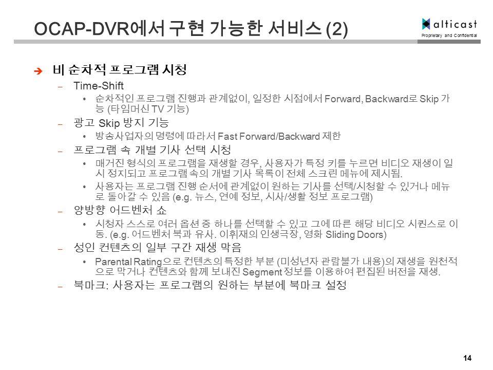Proprietary and Confidential 14 OCAP-DVR 에서 구현 가능한 서비스 (2)  비 순차적 프로그램 시청 – Time-Shift 순차적인 프로그램 진행과 관계없이, 일정한 시점에서 Forward, Backward 로 Skip 가 능 ( 타임머신 TV 기능 ) – 광고 Skip 방지 기능 방송사업자의 명령에 따라서 Fast Forward/Backward 제한 – 프로그램 속 개별 기사 선택 시청 매거진 형식의 프로그램을 재생할 경우, 사용자가 특정 키를 누르면 비디오 재생이 일 시 정지되고 프로그램 속의 개별 기사 목록이 전체 스크린 메뉴에 제시됨.