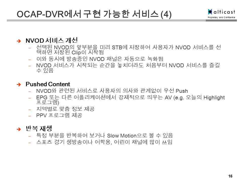 Proprietary and Confidential 16 OCAP-DVR 에서 구현 가능한 서비스 (4)  NVOD 서비스 개선 – 선택된 NVOD 의 앞부분을 미리 STB 에 저장하여 사용자가 NVOD 서비스를 선 택하면 저장된 Clip 이 시작됨 – 이와 동시에 방송중인 NVOD 채널은 자동으로 녹화됨 – NVOD 서비스가 시작되는 순간을 놓치더라도 처음부터 NVOD 서비스를 즐길 수 있음  Pushed Content – NVOD 와 관련된 서비스로 사용자의 의사와 관계없이 우선 Push – EPG 또는 다른 어플리케이션에서 강제적으로 띄우는 AV (e.g.