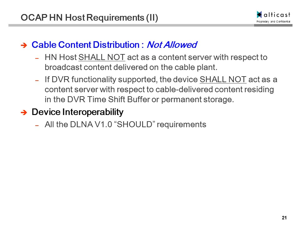 Proprietary and Confidential 21 OCAP HN Host Requirements (II)  Cable Content Distribution : Not Allowed – HN Host SHALL NOT act as a content server with respect to broadcast content delivered on the cable plant.