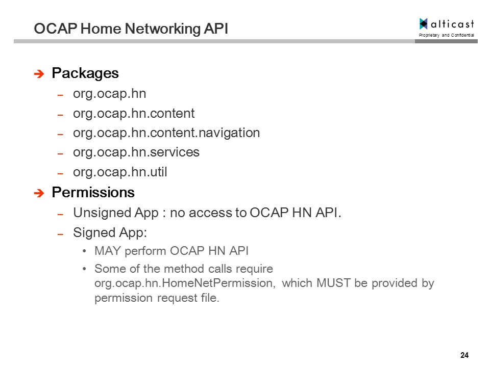 Proprietary and Confidential 24 OCAP Home Networking API  Packages – org.ocap.hn – org.ocap.hn.content – org.ocap.hn.content.navigation – org.ocap.hn.services – org.ocap.hn.util  Permissions – Unsigned App : no access to OCAP HN API.