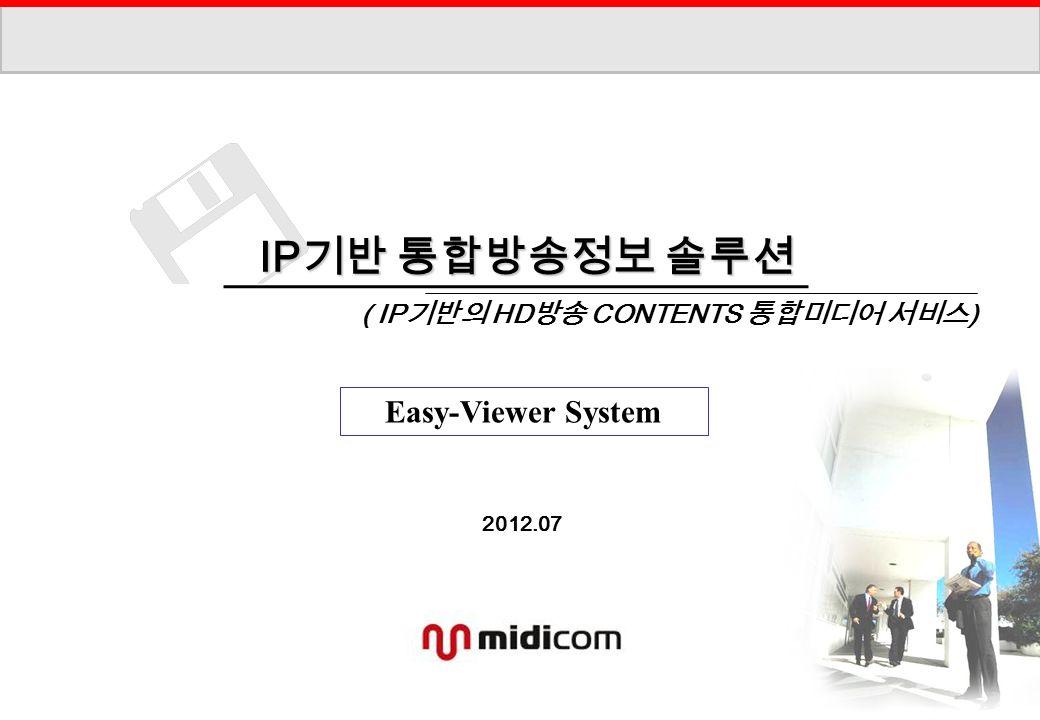 2012.07 IP 기반 통합방송정보 솔루션 IP 기반 통합방송정보 솔루션 ( IP 기반의 HD 방송 CONTENTS 통합미디어 서비스 ) Easy-Viewer System