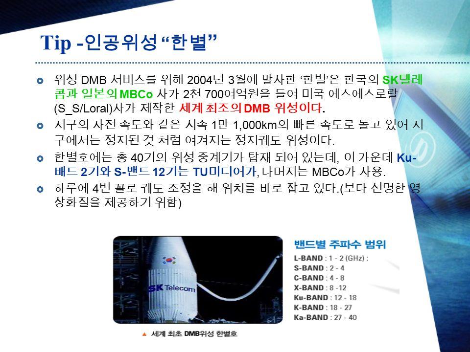 Tip - 인공위성 한별  위성 DMB 서비스를 위해 2004 년 3 월에 발사한 ' 한별 ' 은 한국의 SK 텔레 콤과 일본의 MBCo 사가 2 천 700 여억원을 들여 미국 에스에스로랄 (S_S/Loral) 사가 제작한 세계 최조의 DMB 위성이다.