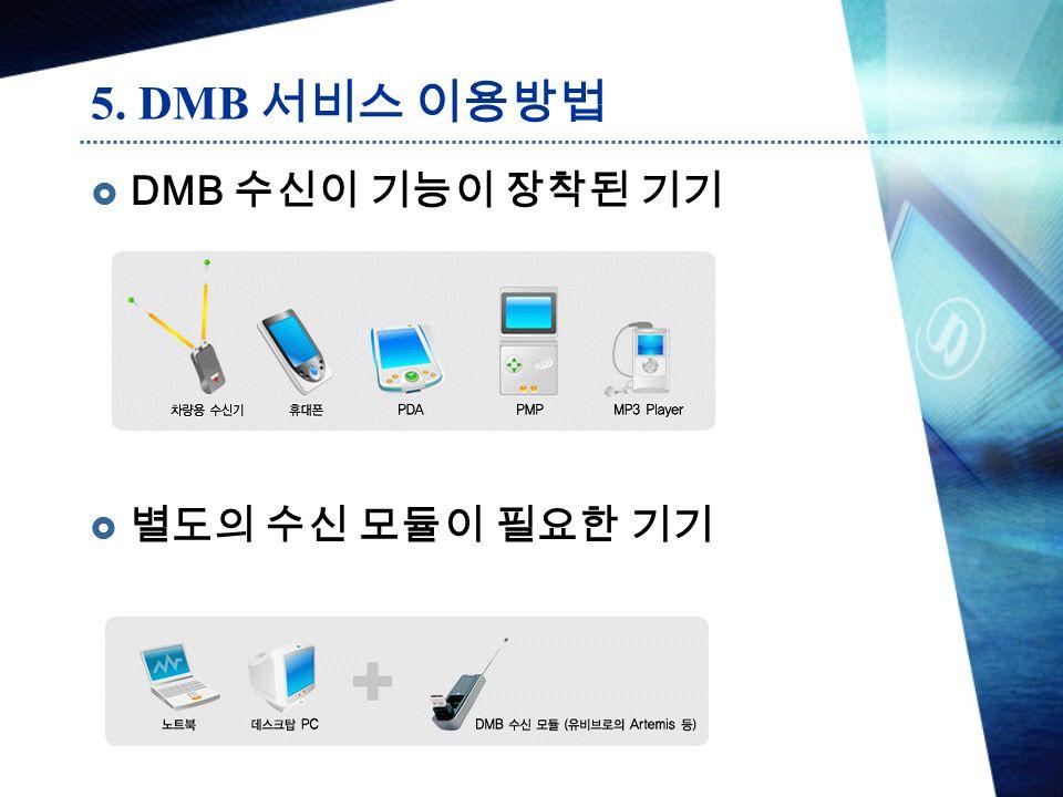 5. DMB 서비스 이용방법  DMB 수신이 기능이 장착된 기기  별도의 수신 모듈이 필요한 기기