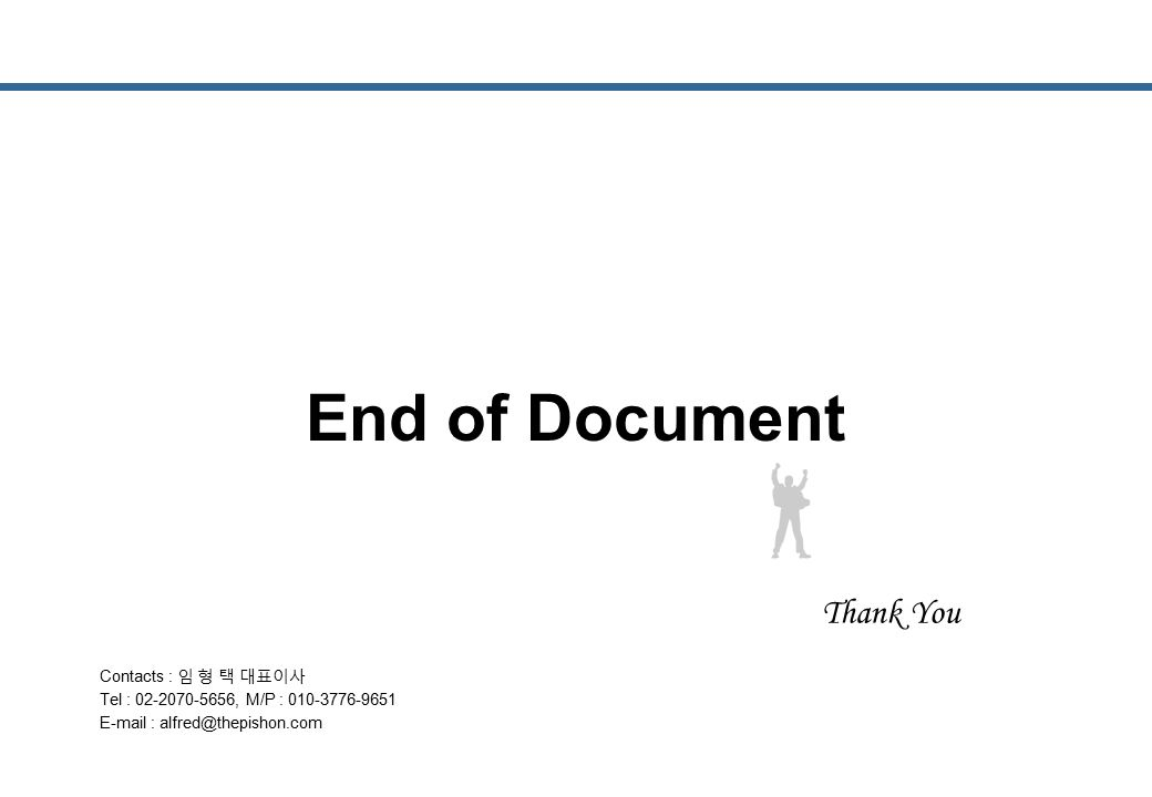 End of Document Contacts : 임 형 택 대표이사 Tel : 02-2070-5656, M/P : 010-3776-9651 E-mail : alfred@thepishon.com Thank You