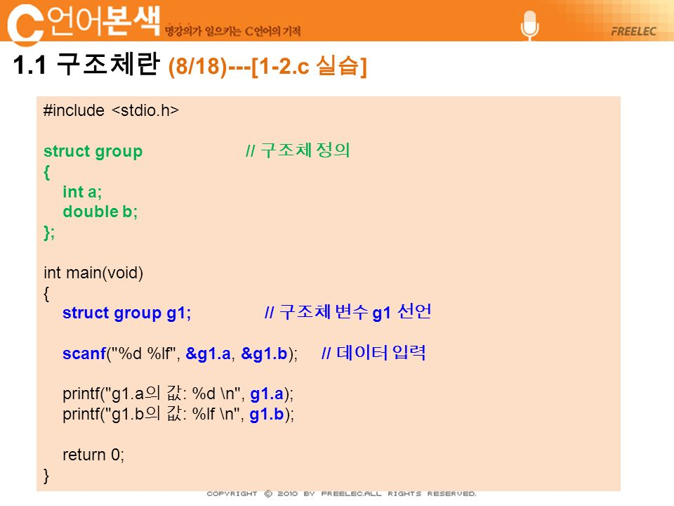#include struct group // 구조체 정의 { int a; double b; }; int main(void) { struct group g1; // 구조체 변수 g1 선언 scanf( %d %lf , &g1.a, &g1.b); // 데이터 입력 printf( g1.a 의 값 : %d \n , g1.a); printf( g1.b 의 값 : %lf \n , g1.b); return 0; }