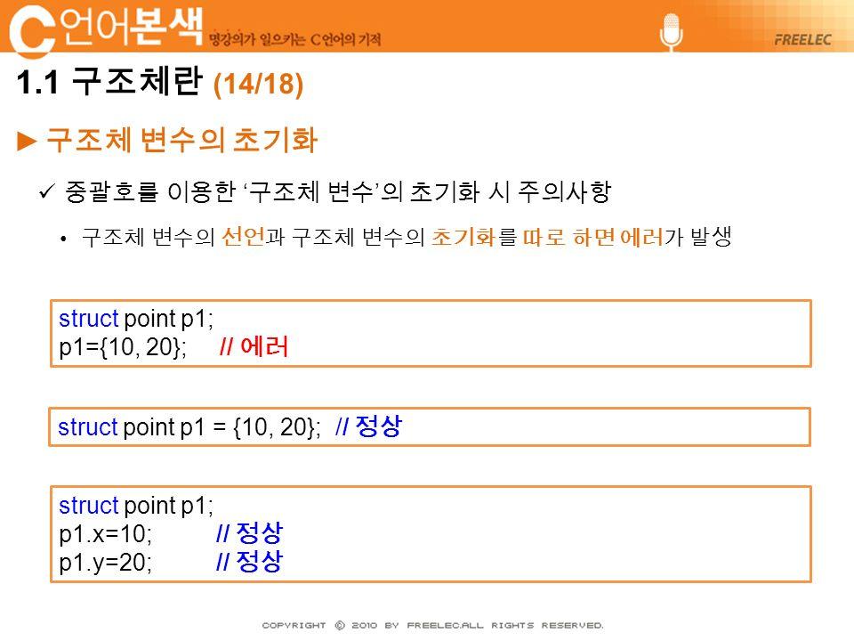 ► 구조체 변수의 초기화 중괄호를 이용한 ' 구조체 변수 ' 의 초기화 시 주의사항 구조체 변수의 선언과 구조체 변수의 초기화를 따로 하면 에러가 발생 struct point p1; p1={10, 20}; // 에러 struct point p1; p1.x=10; // 정상 p1.y=20; // 정상 struct point p1 = {10, 20}; // 정상