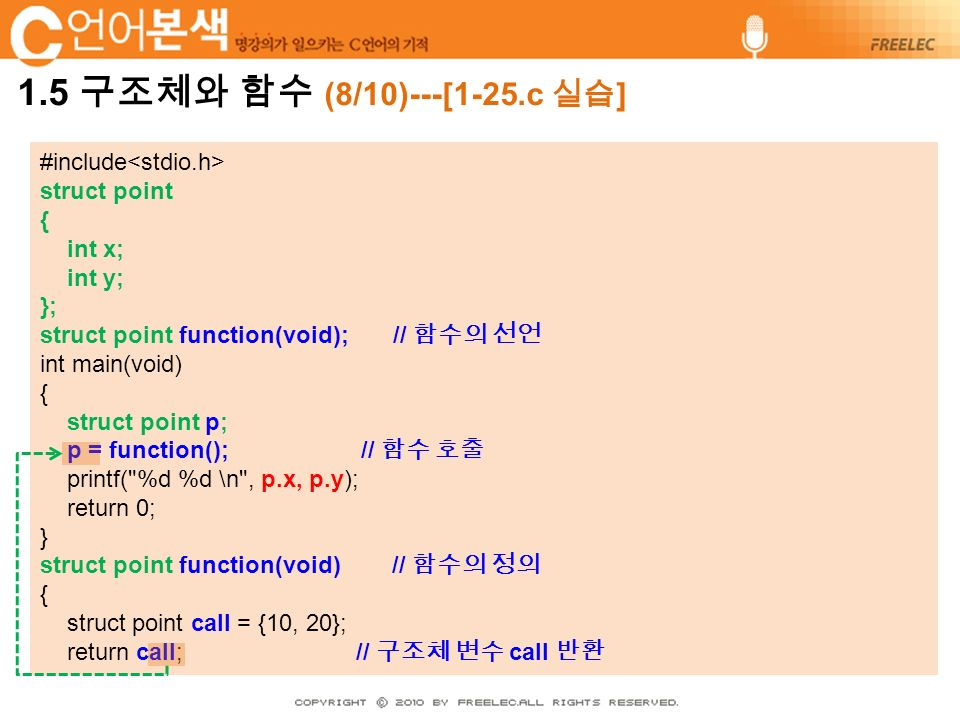 #include struct point { int x; int y; }; struct point function(void); // 함수의 선언 int main(void) { struct point p; p = function(); // 함수 호출 printf( %d %d \n , p.x, p.y); return 0; } struct point function(void) // 함수의 정의 { struct point call = {10, 20}; return call; // 구조체 변수 call 반환
