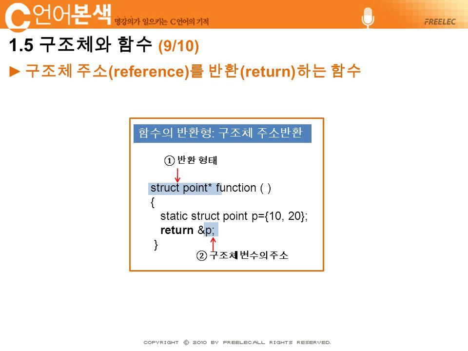 ► 구조체 주소 (reference) 를 반환 (return) 하는 함수 struct point* function ( ) { static struct point p={10, 20}; return &p; } 함수의 반환형 : 구조체 주소반환 ① 반환 형태 ② 구조체 변수의 주소