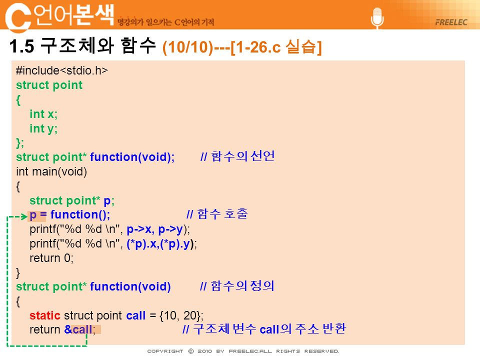 #include struct point { int x; int y; }; struct point* function(void); // 함수의 선언 int main(void) { struct point* p; p = function(); // 함수 호출 printf( %d %d \n , p->x, p->y); printf( %d %d \n , (*p).x,(*p).y); return 0; } struct point* function(void) // 함수의 정의 { static struct point call = {10, 20}; return &call; // 구조체 변수 call 의 주소 반환