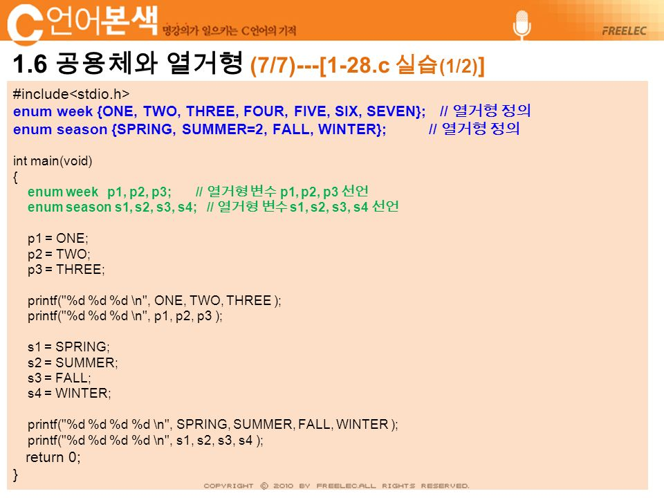 #include enum week {ONE, TWO, THREE, FOUR, FIVE, SIX, SEVEN}; // 열거형 정의 enum season {SPRING, SUMMER=2, FALL, WINTER}; // 열거형 정의 int main(void) { enum week p1, p2, p3; // 열거형 변수 p1, p2, p3 선언 enum season s1, s2, s3, s4; // 열거형 변수 s1, s2, s3, s4 선언 p1 = ONE; p2 = TWO; p3 = THREE; printf( %d %d %d \n , ONE, TWO, THREE ); printf( %d %d %d \n , p1, p2, p3 ); s1 = SPRING; s2 = SUMMER; s3 = FALL; s4 = WINTER; printf( %d %d %d %d \n , SPRING, SUMMER, FALL, WINTER ); printf( %d %d %d %d \n , s1, s2, s3, s4 ); return 0; }
