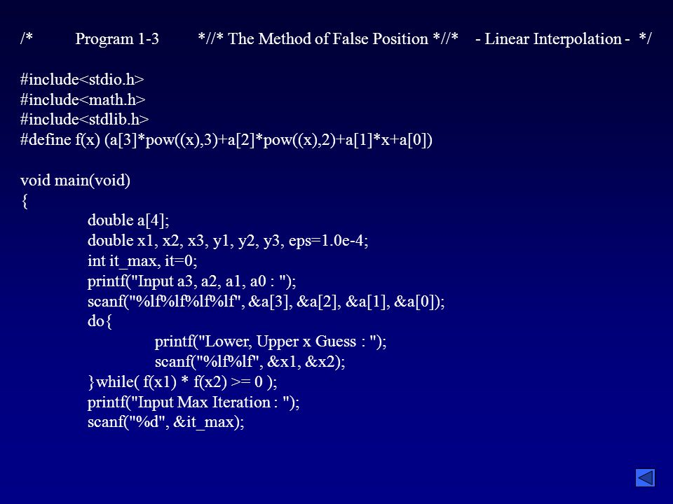 /* Program 1-3 *//* The Method of False Position *//* - Linear Interpolation - */ #include #define f(x) (a[3]*pow((x),3)+a[2]*pow((x),2)+a[1]*x+a[0]) void main(void) { double a[4]; double x1, x2, x3, y1, y2, y3, eps=1.0e-4; int it_max, it=0; printf( Input a3, a2, a1, a0 : ); scanf( %lf%lf%lf%lf , &a[3], &a[2], &a[1], &a[0]); do{ printf( Lower, Upper x Guess : ); scanf( %lf%lf , &x1, &x2); }while( f(x1) * f(x2) >= 0 ); printf( Input Max Iteration : ); scanf( %d , &it_max);