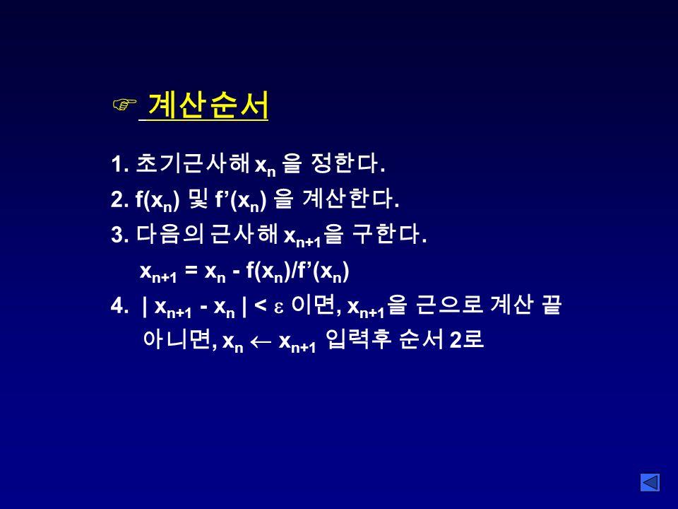 F 계산순서 1. 초기근사해 x n 을 정한다. 2. f(x n ) 및 f'(x n ) 을 계산한다.
