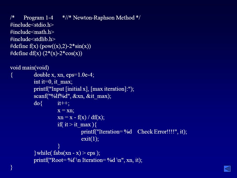 /* Program 1-4 *//* Newton-Raphson Method */ #include #define f(x) (pow((x),2)-2*sin(x)) #define df(x) (2*(x)-2*cos(x)) void main(void) {double x, xn, eps=1.0e-4; int it=0, it_max; printf( Input [initial x], [max iteration]: ); scanf( %lf%d , &xn, &it_max); do{it++; x = xn; xn = x - f(x) / df(x); if( it > it_max ){ printf( Iteration= %d Check Error!!!! , it); exit(1); } }while( fabs(xn - x) > eps ); printf( Root= %f \n Iteration= %d \n , xn, it); }