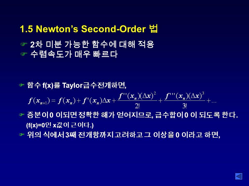 1.5 Newton's Second-Order 법 F 2 차 미분 가능한 함수에 대해 적용 F 수렴속도가 매우 빠르다 F 함수 f(x) 를 Taylor 급수전개하면, F 증분이 0 이되면 정확한 해가 얻어지므로, 급수합이 0 이 되도록 한다.