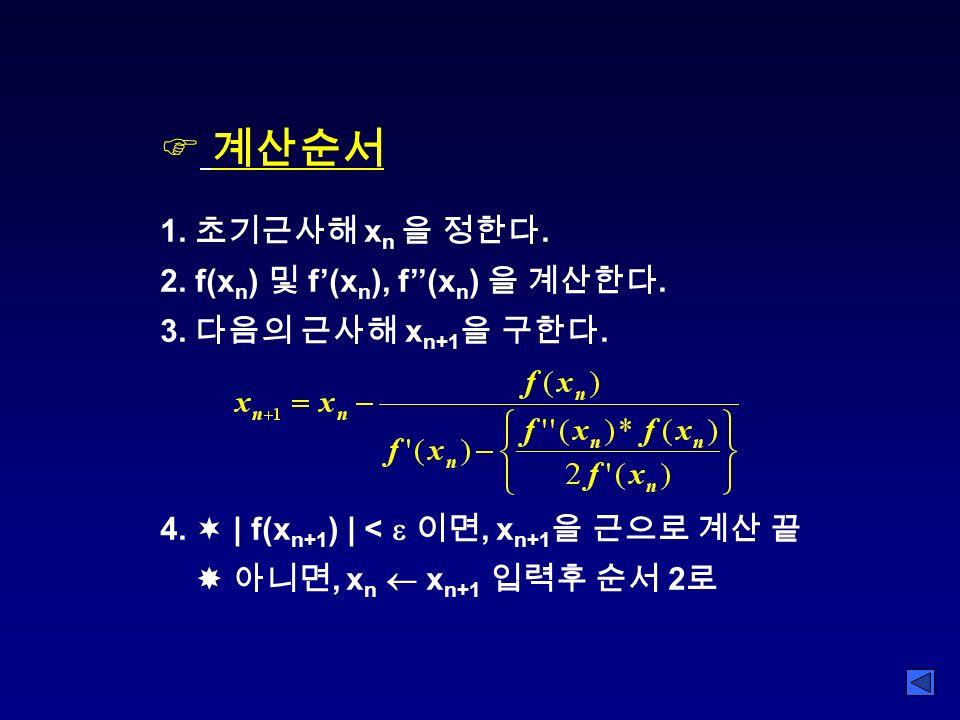 F 계산순서 1. 초기근사해 x n 을 정한다. 2. f(x n ) 및 f'(x n ), f''(x n ) 을 계산한다.