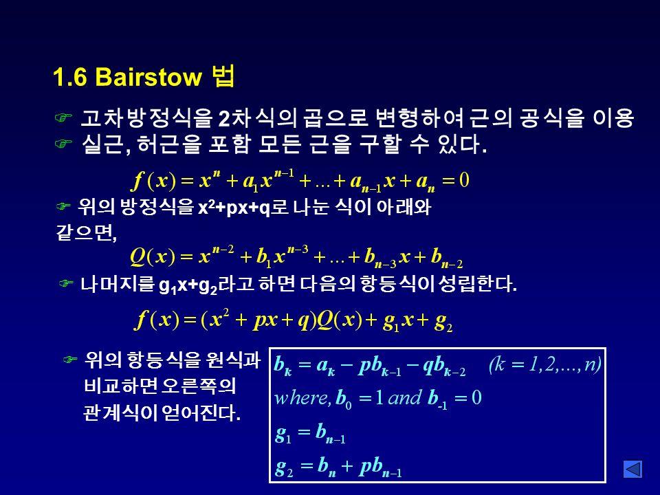 1.6 Bairstow 법 F 고차방정식을 2 차식의 곱으로 변형하여 근의 공식을 이용 F 실근, 허근을 포함 모든 근을 구할 수 있다.