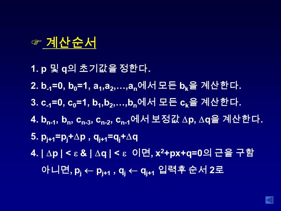 F 계산순서 1. p 및 q 의 초기값을 정한다. 2. b -1 =0, b 0 =1, a 1,a 2,…,a n 에서 모든 b k 을 계산한다.