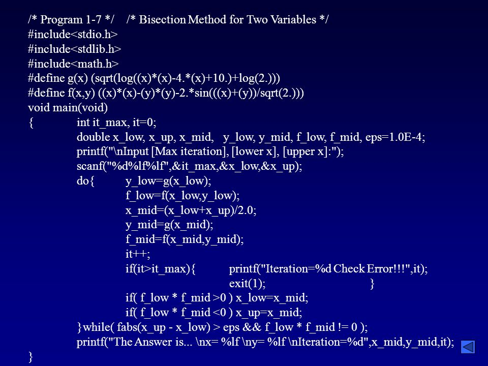 /* Program 1-7 */ /* Bisection Method for Two Variables */ #include #define g(x) (sqrt(log((x)*(x)-4.*(x)+10.)+log(2.))) #define f(x,y) ((x)*(x)-(y)*(y)-2.*sin(((x)+(y))/sqrt(2.))) void main(void) {int it_max, it=0; double x_low, x_up, x_mid,y_low, y_mid, f_low, f_mid, eps=1.0E-4; printf( \nInput [Max iteration], [lower x], [upper x]: ); scanf( %d%lf%lf ,&it_max,&x_low,&x_up); do{y_low=g(x_low); f_low=f(x_low,y_low); x_mid=(x_low+x_up)/2.0; y_mid=g(x_mid); f_mid=f(x_mid,y_mid); it++; if(it>it_max){ printf( Iteration=%d Check Error!!! ,it); exit(1);} if( f_low * f_mid >0 ) x_low=x_mid; if( f_low * f_mid <0 ) x_up=x_mid; }while( fabs(x_up - x_low) > eps && f_low * f_mid != 0 ); printf( The Answer is...