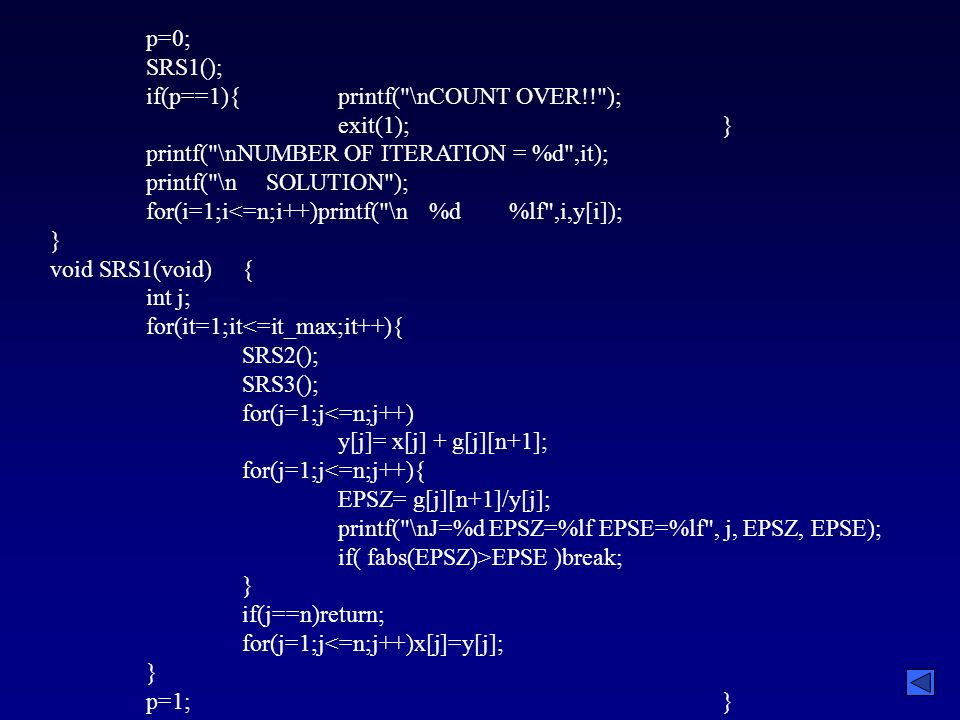 p=0; SRS1(); if(p==1){printf( \nCOUNT OVER!! ); exit(1);} printf( \nNUMBER OF ITERATION = %d ,it); printf( \n SOLUTION ); for(i=1;i<=n;i++)printf( \n %d %lf ,i,y[i]); } void SRS1(void){ int j; for(it=1;it<=it_max;it++){ SRS2(); SRS3(); for(j=1;j<=n;j++) y[j]= x[j] + g[j][n+1]; for(j=1;j<=n;j++){ EPSZ= g[j][n+1]/y[j]; printf( \nJ=%d EPSZ=%lf EPSE=%lf , j, EPSZ, EPSE); if( fabs(EPSZ)>EPSE )break; } if(j==n)return; for(j=1;j<=n;j++)x[j]=y[j]; } p=1;}
