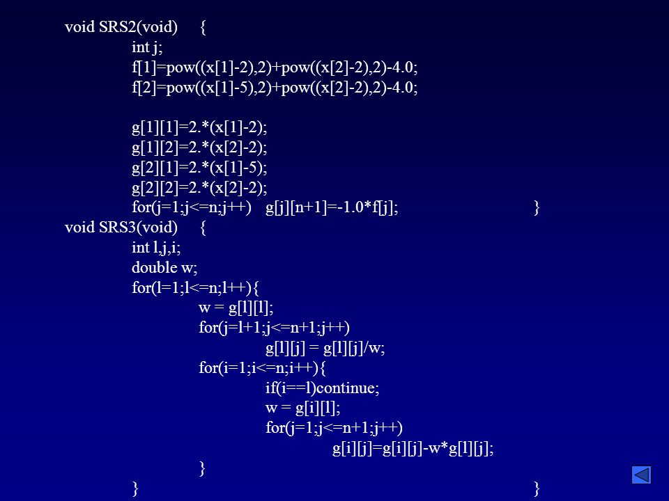 void SRS2(void){ int j; f[1]=pow((x[1]-2),2)+pow((x[2]-2),2)-4.0; f[2]=pow((x[1]-5),2)+pow((x[2]-2),2)-4.0; g[1][1]=2.*(x[1]-2); g[1][2]=2.*(x[2]-2); g[2][1]=2.*(x[1]-5); g[2][2]=2.*(x[2]-2); for(j=1;j<=n;j++)g[j][n+1]=-1.0*f[j];} void SRS3(void){ int l,j,i; double w; for(l=1;l<=n;l++){ w = g[l][l]; for(j=l+1;j<=n+1;j++) g[l][j] = g[l][j]/w; for(i=1;i<=n;i++){ if(i==l)continue; w = g[i][l]; for(j=1;j<=n+1;j++) g[i][j]=g[i][j]-w*g[l][j]; }}
