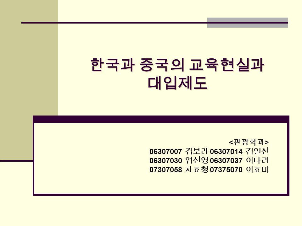 한국과 중국의 교육현실과 대입제도 06307007 김보라 06307014 김일선 06307030 엄선영 06307037 이나리 07307058 차효청 07375070 이효비