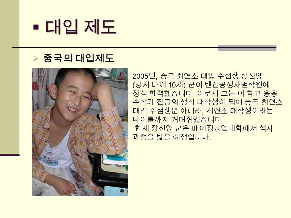  대입 제도  중국의 대입제도 2005 년, 중국 최연소 대입 수험생 장신양 ( 당시 나이 10 세 ) 군이 톈진공정사범학원에 정식 합격했습니다.