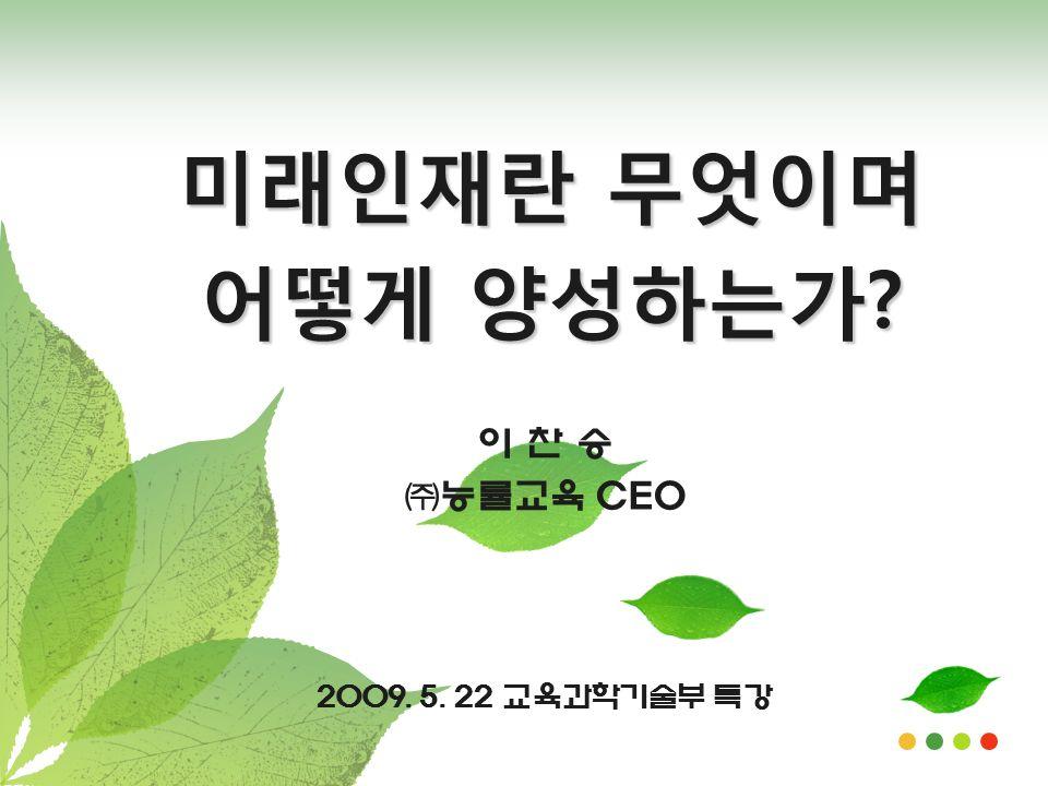 2009. 5. 22 교육과학기술부 특강 이 찬 승 ㈜능률교육 CEO 미래인재란 무엇이며 어떻게 양성하는가