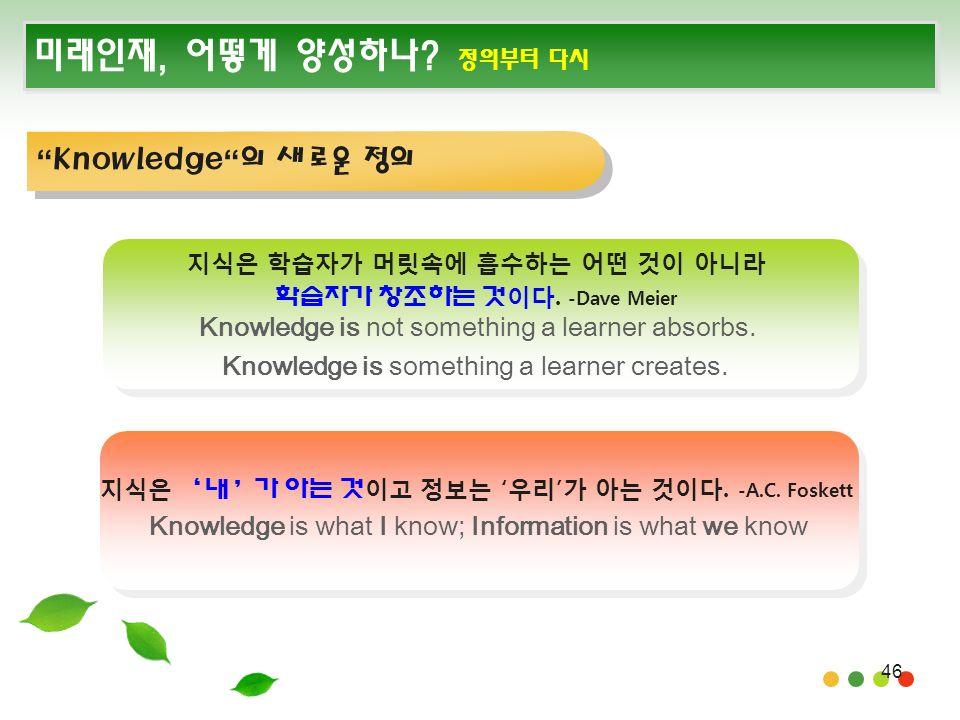 46 미래인재, 어떻게 양성하나. 정의부터 다시 Knowledge 의 새로운 정의 지식은 학습자가 머릿속에 흡수하는 어떤 것이 아니라 학습자가 창조하는 것 이다.
