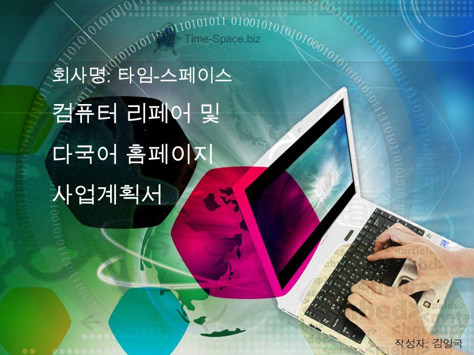 회사명 : 타임 - 스페이스 컴퓨터 리페어 및 다국어 홈페이지 사업계획서 작성자 : 김일국