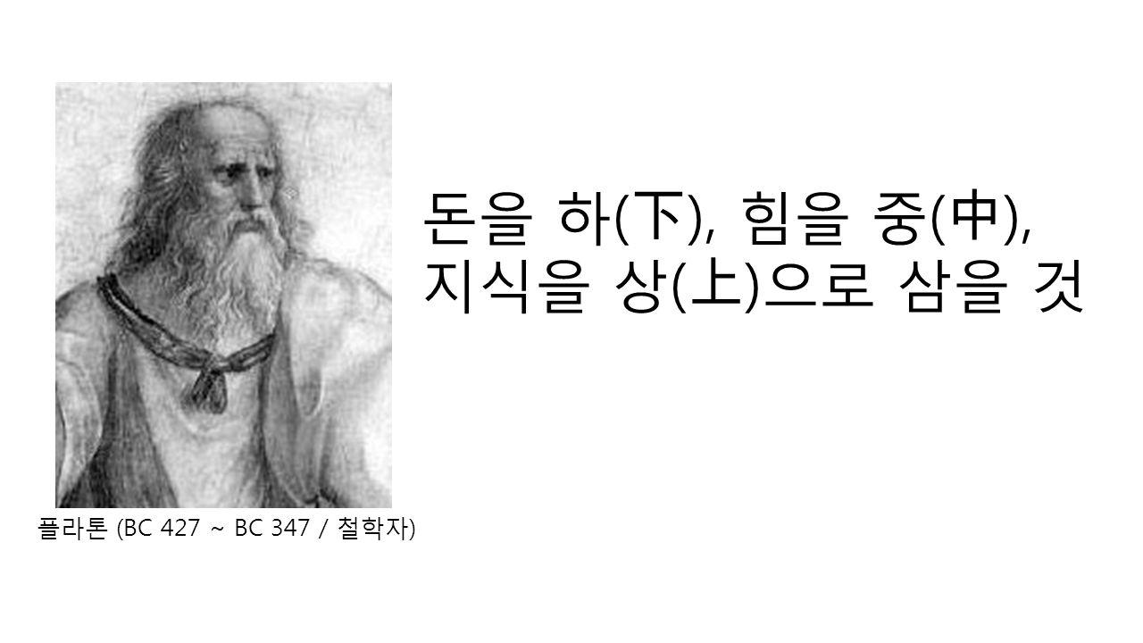 플라톤 (BC 427 ~ BC 347 / 철학자 ) 돈을 하 ( 下 ), 힘을 중 ( 中 ), 지식을 상 ( 上 ) 으로 삼을 것