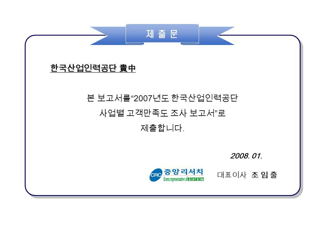 한국산업인력공단 貴中 본 보고서를 2007 년도 한국산업인력공단 사업별 고객만족도 조사 보고서 로 제출합니다. 2008. 01. 조 임 출 대표이사 조 임 출 제 출 문