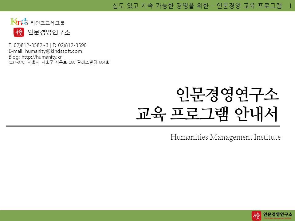 심도 있고 지속 가능한 경영을 위한 – 인문경영 교육 프로그램 인문경영연구소 교육 프로그램 안내서 Humanities Management Institute 인문경영연구소 카인즈교육그룹 T: 02)812-3582~3 | F: 02)812-3590 E-mail: humanity@kindssoft.com Blog: http://humanity.kr (137-070) 서울시 서초구 서운로 160 팔레스빌딩 604호 1