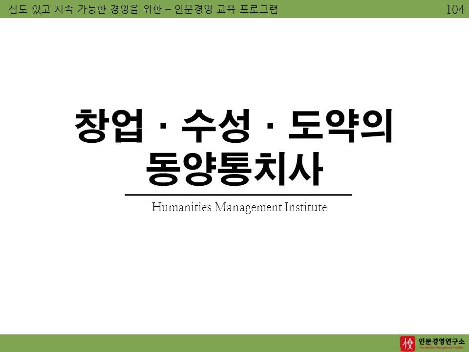 심도 있고 지속 가능한 경영을 위한 – 인문경영 교육 프로그램 Humanities Management Institute 창업·수성·도약의 동양통치사 104
