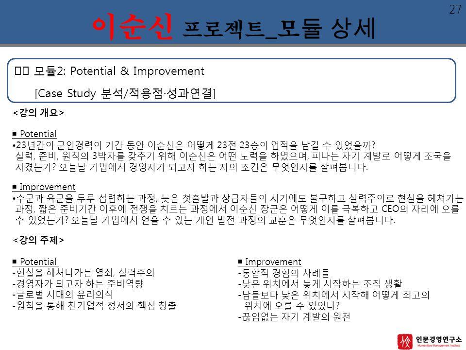 모듈2: Potential & Improvement [Case Study 분석/적용점·성과연결] 이순신 프로젝트 _모 듈 상세 ■ Potential 23년간의 군인경력의 기간 동안 이순신은 어떻게 23전 23승의 업적을 남길 수 있었을까.