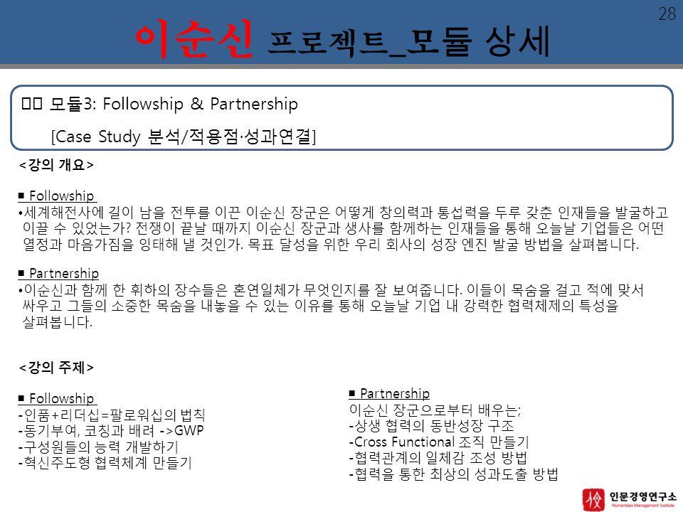 모듈3: Followship & Partnership [Case Study 분석/적용점·성과연결] 이순신 프로젝트 _모 듈 상세 ■ Followship 세계해전사에 길이 남을 전투를 이끈 이순신 장군은 어떻게 창의력과 통섭력을 두루 갖춘 인재들을 발굴하고 이끌 수 있었는가.
